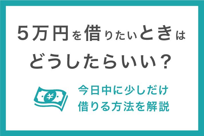 5万円借りたい人向けの借入方法!今日中に少しだけ借りるための最短ルート